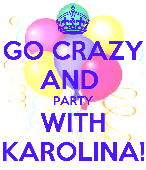 GO CRAZY AND  PARTY WITH KAROLINA!