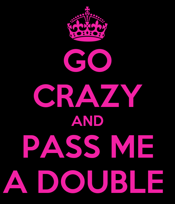 GO CRAZY AND PASS ME A DOUBLE