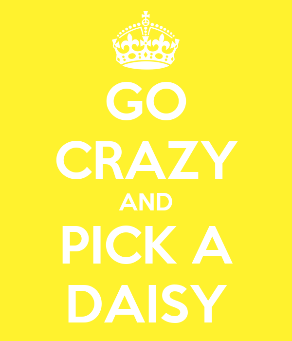 GO CRAZY AND PICK A DAISY