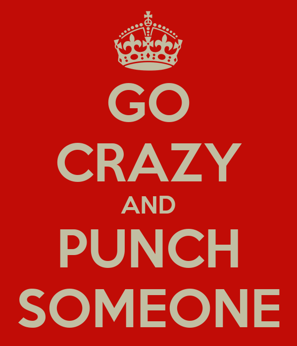 GO CRAZY AND PUNCH SOMEONE