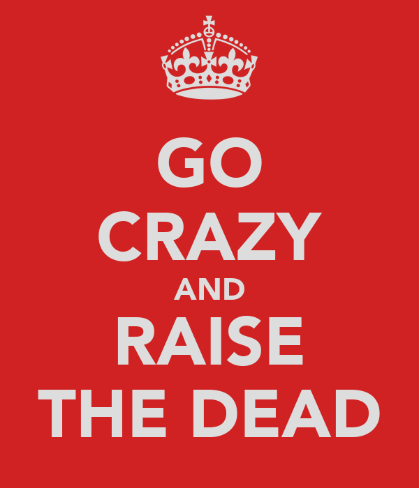 GO CRAZY AND RAISE THE DEAD