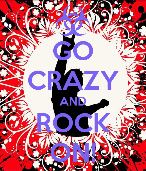 GO CRAZY AND ROCK ON!