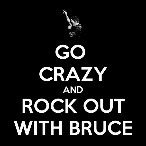 GO  CRAZY AND ROCK OUT WITH BRUCE