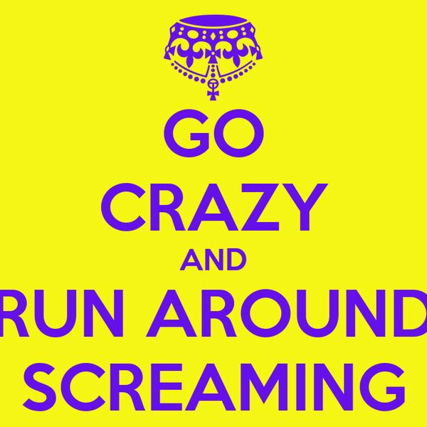 GO CRAZY AND RUN AROUND SCREAMING