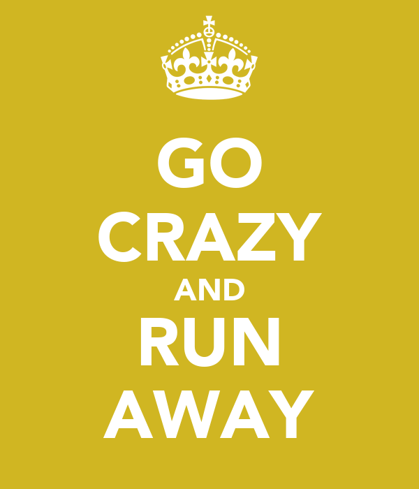 GO CRAZY AND RUN AWAY