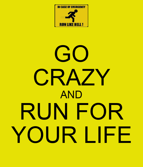 GO CRAZY AND RUN FOR YOUR LIFE