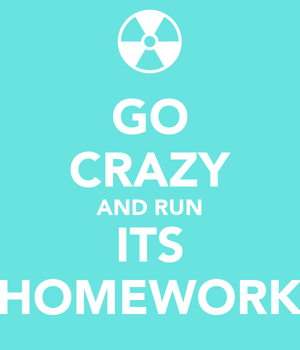 GO CRAZY AND RUN ITS HOMEWORK