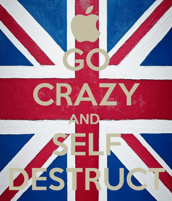 GO CRAZY AND  SELF DESTRUCT