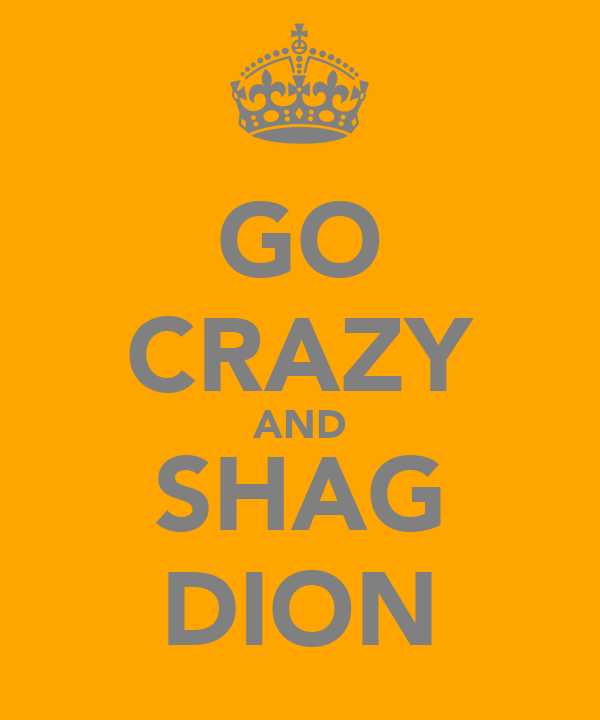 GO CRAZY AND SHAG DION