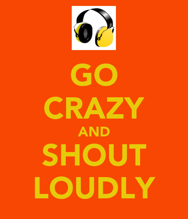 GO CRAZY AND SHOUT LOUDLY