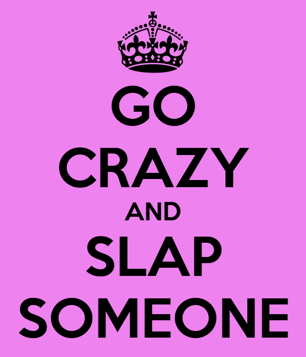 GO CRAZY AND SLAP SOMEONE