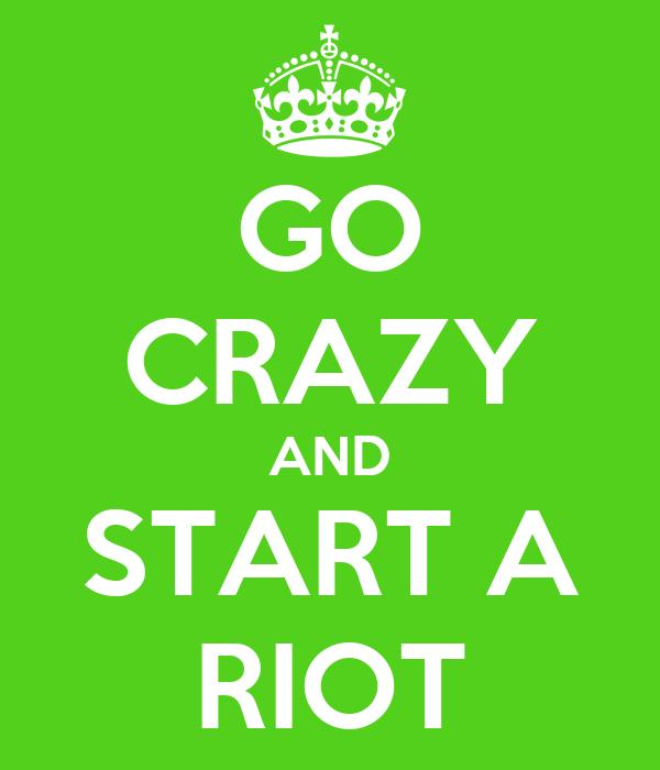 GO CRAZY AND START A RIOT