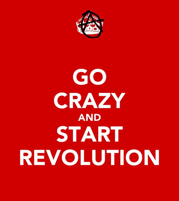 GO CRAZY AND START REVOLUTION