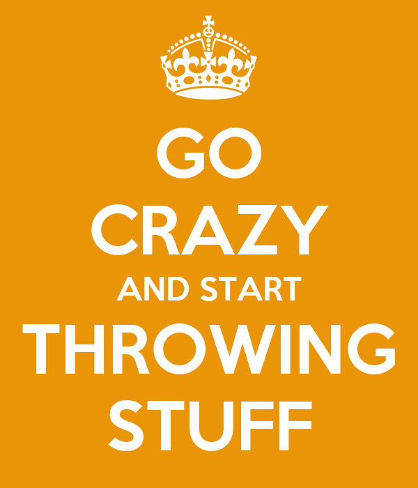 GO CRAZY AND START THROWING STUFF