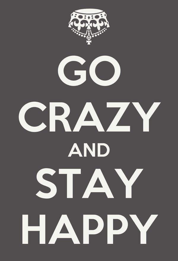 GO CRAZY AND STAY HAPPY