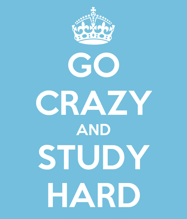 GO CRAZY AND STUDY HARD