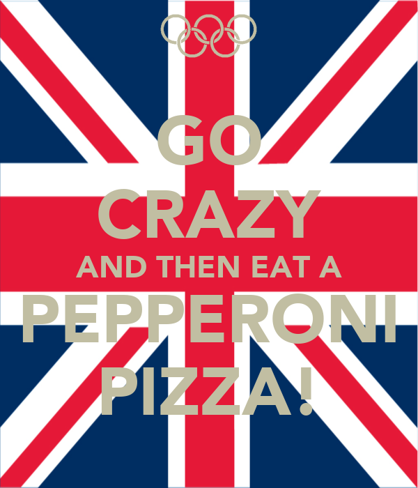 GO CRAZY AND THEN EAT A PEPPERONI PIZZA!