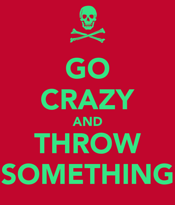 GO CRAZY AND THROW SOMETHING