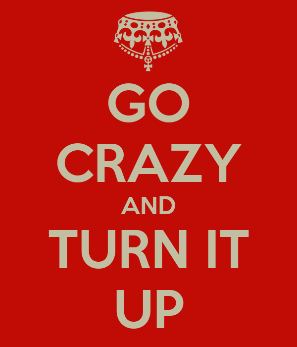 GO CRAZY AND TURN IT UP