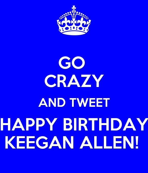 GO  CRAZY AND TWEET HAPPY BIRTHDAY KEEGAN ALLEN!