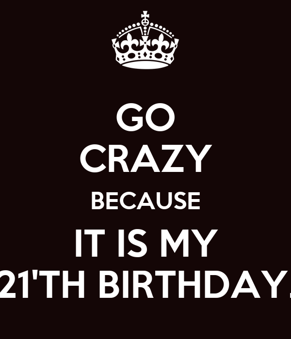 GO CRAZY BECAUSE IT IS MY 21'TH BIRTHDAY.
