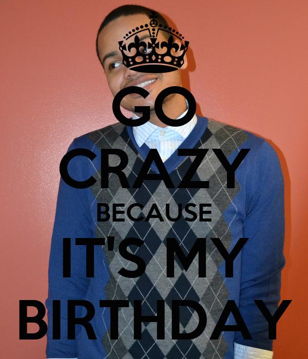 GO CRAZY BECAUSE IT'S MY BIRTHDAY