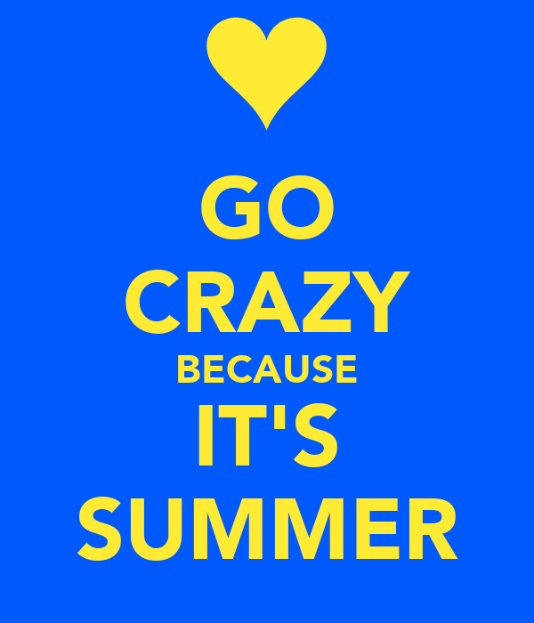 GO CRAZY BECAUSE IT'S SUMMER