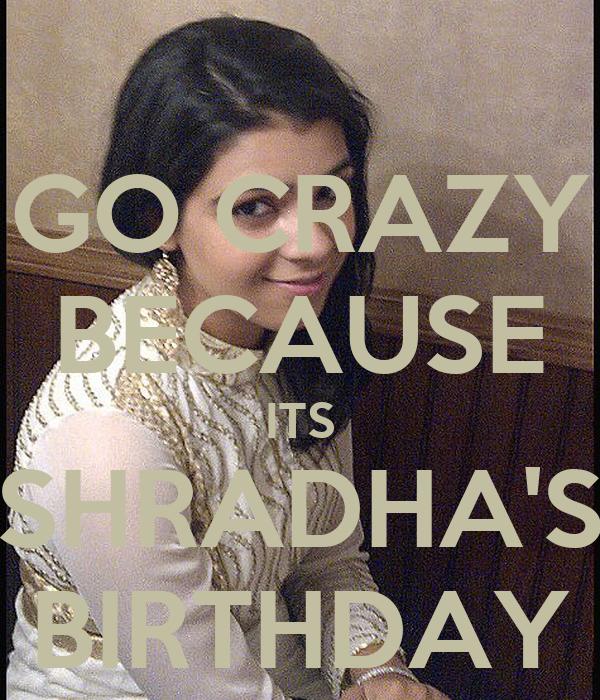 GO CRAZY BECAUSE ITS SHRADHA'S BIRTHDAY