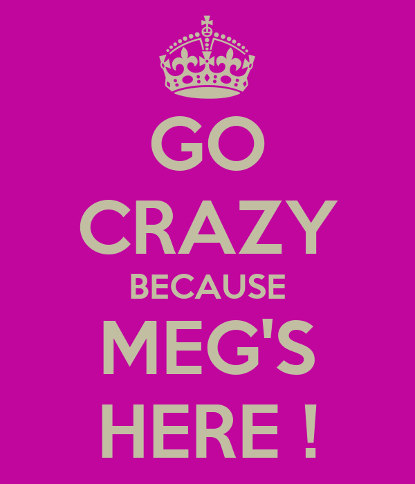 GO CRAZY BECAUSE MEG'S HERE !