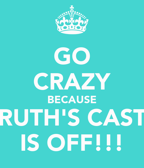 GO CRAZY BECAUSE RUTH'S CAST IS OFF!!!