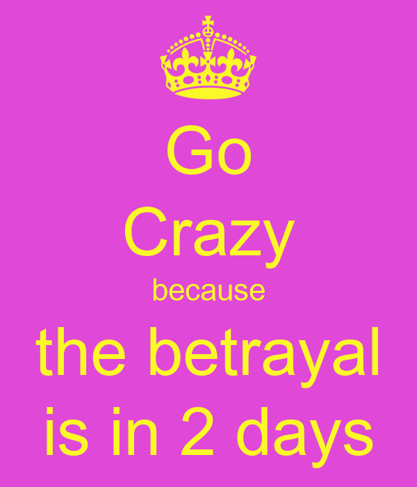 Go Crazy because the betrayal is in 2 days