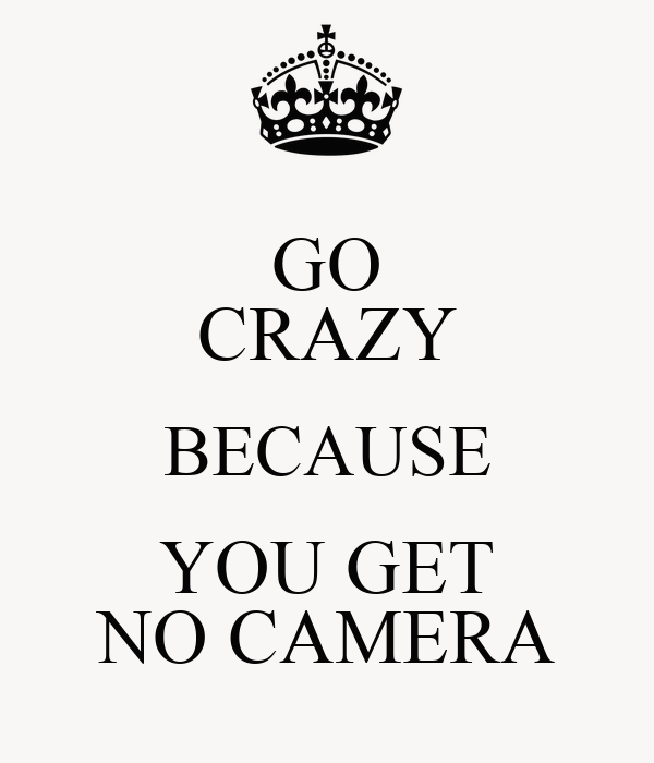 GO CRAZY BECAUSE YOU GET NO CAMERA