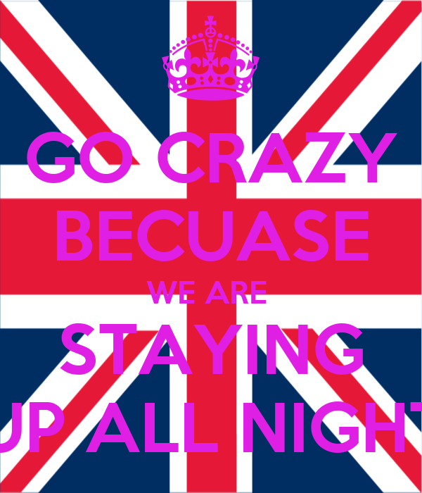 GO CRAZY BECUASE WE ARE  STAYING UP ALL NIGHT