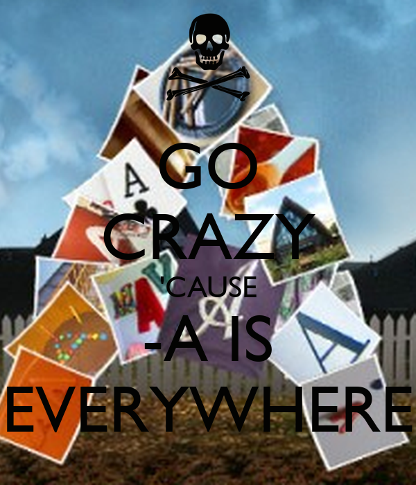 GO CRAZY 'CAUSE -A IS EVERYWHERE