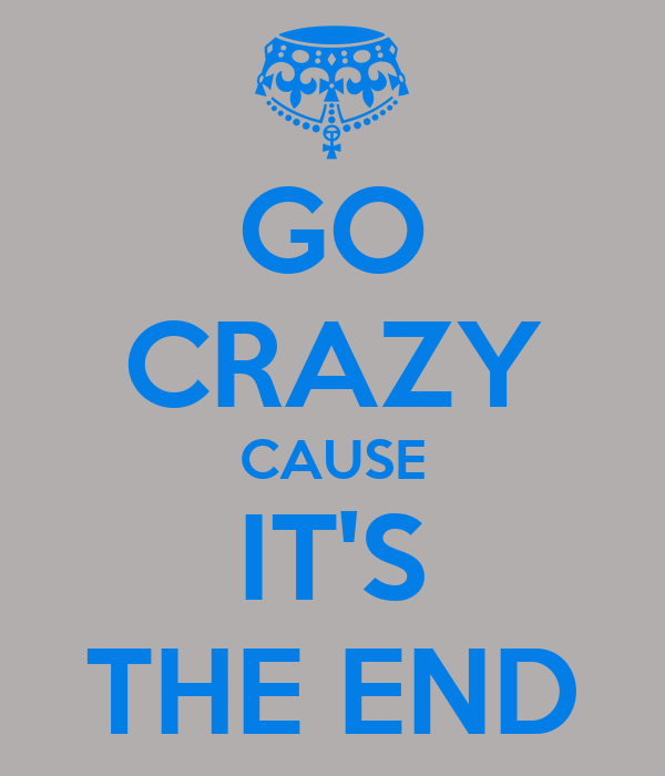 GO CRAZY CAUSE IT'S THE END