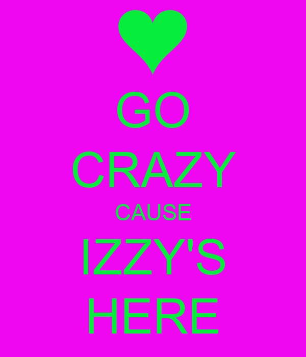 GO CRAZY CAUSE IZZY'S HERE