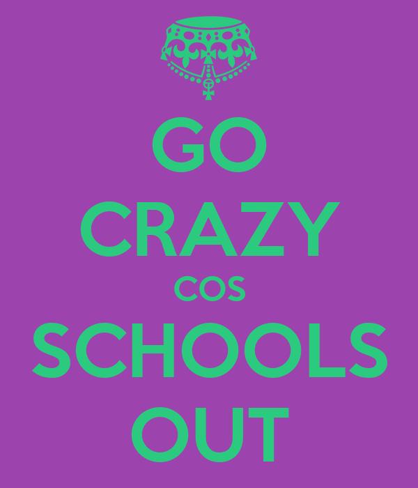 GO CRAZY COS SCHOOLS OUT