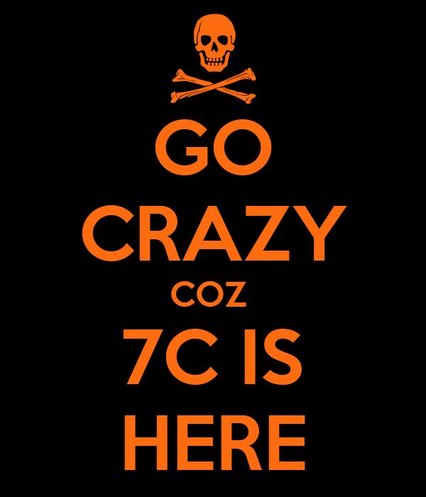 GO CRAZY COZ  7C IS HERE