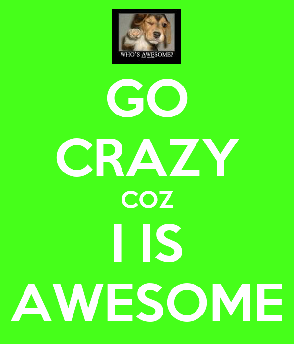 GO CRAZY COZ I IS AWESOME