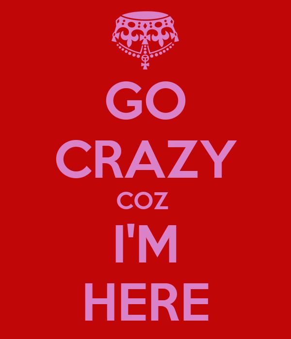 GO CRAZY COZ  I'M HERE