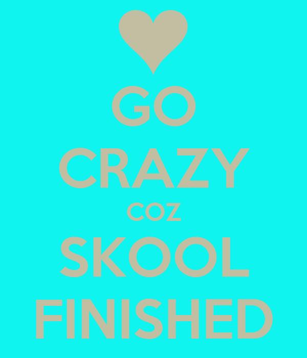 GO CRAZY COZ SKOOL FINISHED