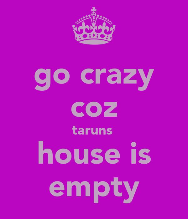 go crazy coz taruns  house is empty