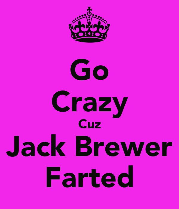 Go Crazy Cuz Jack Brewer Farted