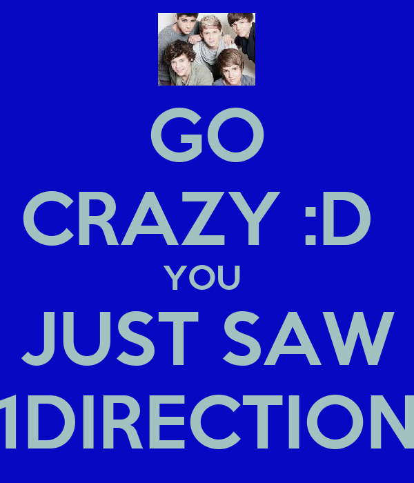 GO CRAZY :D  YOU  JUST SAW 1DIRECTION