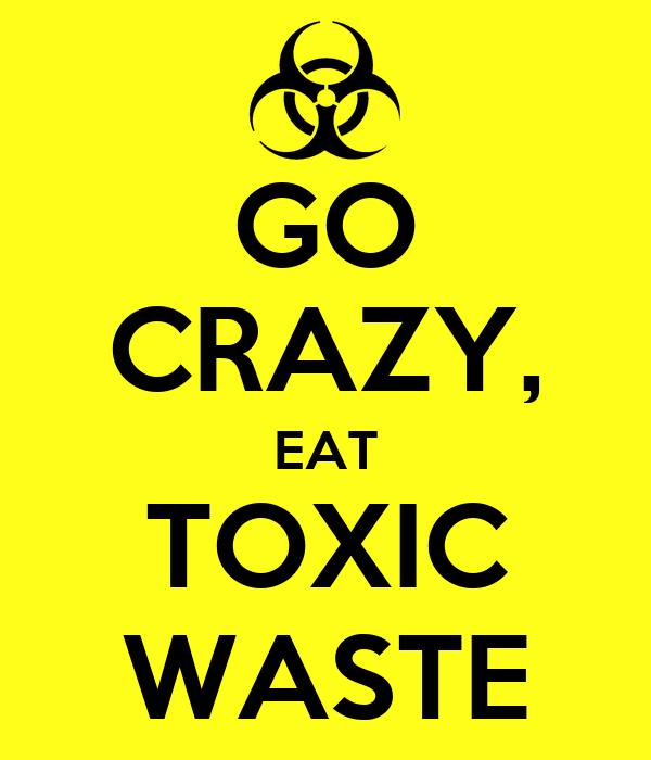 GO CRAZY, EAT TOXIC WASTE