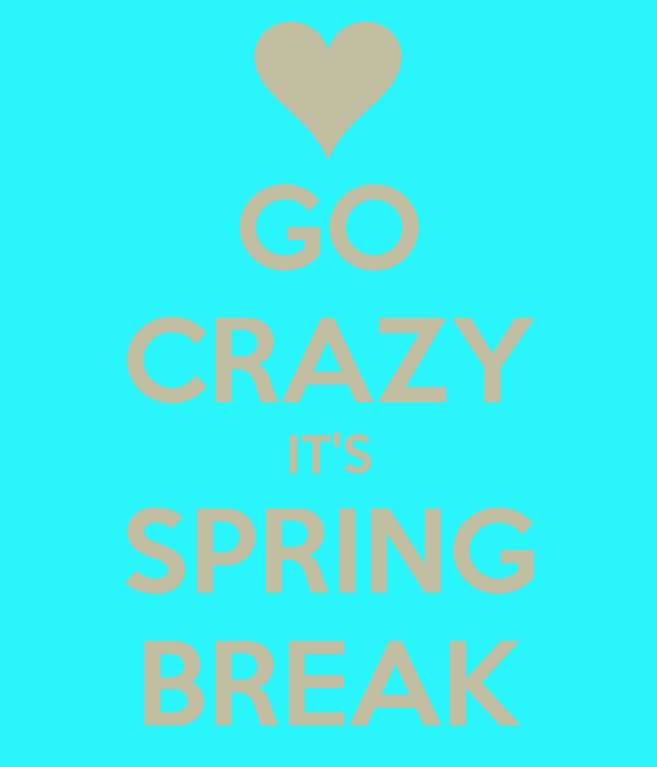 GO CRAZY IT'S SPRING BREAK