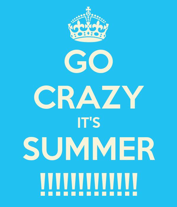GO CRAZY IT'S SUMMER !!!!!!!!!!!!!