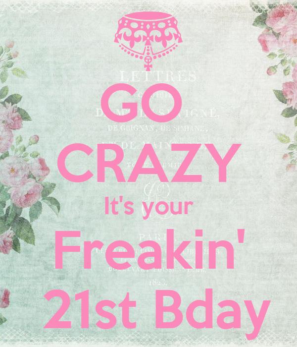 GO  CRAZY It's your Freakin'  21st Bday