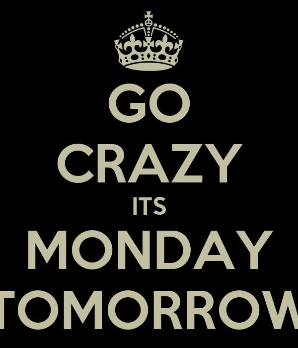 GO CRAZY ITS MONDAY TOMORROW