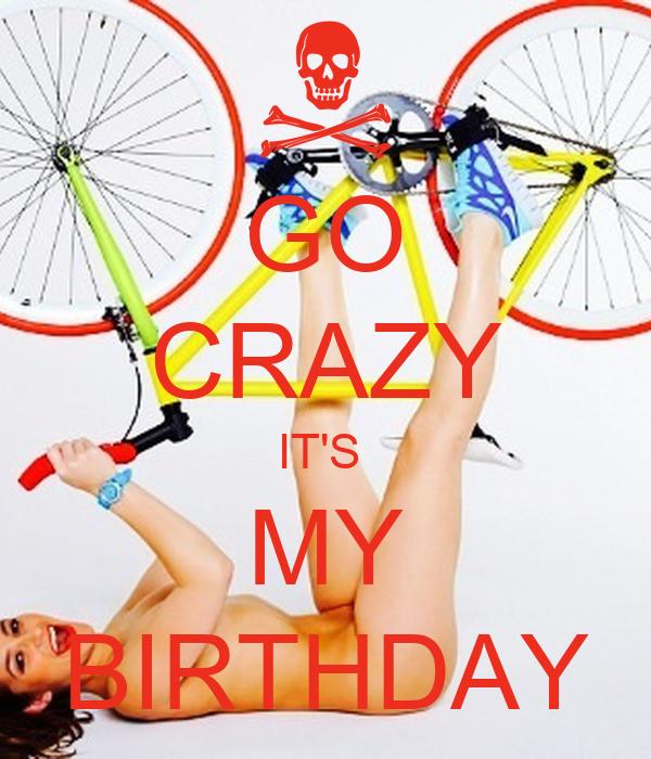 GO CRAZY IT'S  MY BIRTHDAY